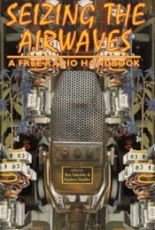 Seizing the Airwaves: A Free Radio Handbook by Ron Sakolsky and Stephen Dunifer